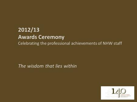 2012/13 Awards Ceremony Celebrating the professional achievements of NHW staff The wisdom that lies within.