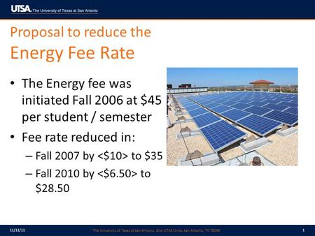 The University of Texas at San Antonio, One UTSA Circle, San Antonio, TX 78249 11/11/111 Proposal to reduce the Energy Fee Rate The Energy fee was initiated.