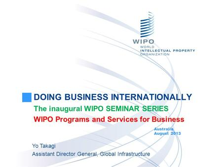 DOING BUSINESS INTERNATIONALLY The inaugural WIPO SEMINAR SERIES WIPO Programs and Services for Business Australia August 2013 Yo Takagi Assistant Director.