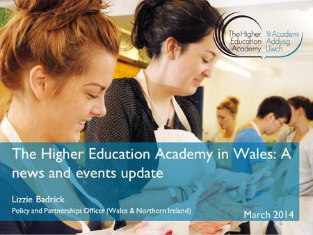 The Higher Education Academy in Wales: A news and events update Lizzie Badrick Policy and Partnerships Officer (Wales & Northern Ireland) March 2014.