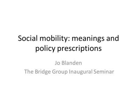 Social mobility: meanings and policy prescriptions Jo Blanden The Bridge Group Inaugural Seminar.