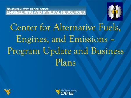 Center for Alternative Fuels, Engines, and Emissions – Program Update and Business Plans.