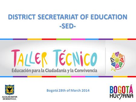 DISTRICT SECRETARIAT OF EDUCATION -SED- DISTRICT SECRETARIAT OF EDUCATION -SED- Bogotá 28th of March 2014.