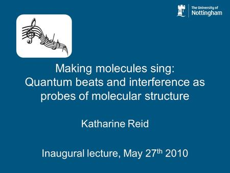 Making molecules sing: Quantum beats and interference as probes of molecular structure Katharine Reid Inaugural lecture, May 27 th 2010.