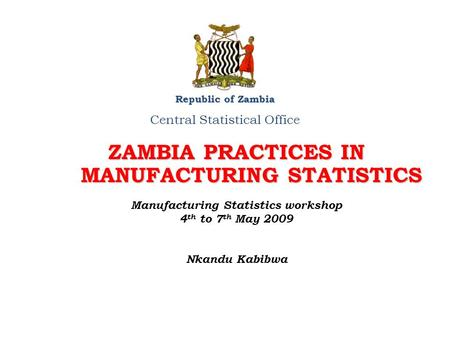 ZAMBIA PRACTICES IN MANUFACTURING STATISTICS Republic of Zambia Central Statistical Office Manufacturing Statistics workshop 4 th to 7 th May 2009 Nkandu.