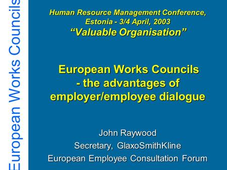 "European Works Councils Human Resource Management Conference, Estonia - 3/4 April, 2003 ""Valuable Organisation"" European Works Councils - the advantages."
