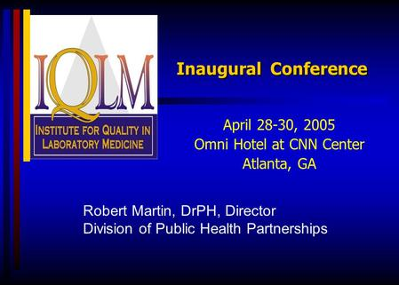Inaugural Conference April 28-30, 2005 Omni Hotel at CNN Center Atlanta, GA Robert Martin, DrPH, Director Division of Public Health Partnerships.