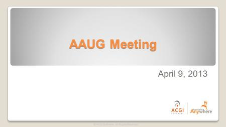 AAUG Meeting © ACGI Software. All Rights Reserved. April 9, 2013.