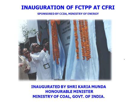 INAUGURATION OF FCTPP AT CFRI SPONSORED BY CCDA, MINISTRY OF ENERGY INAUGURATED BY SHRI KARIA MUNDA HONOURABLE MINISTER MINISTRY OF COAL, GOVT. OF INDIA..