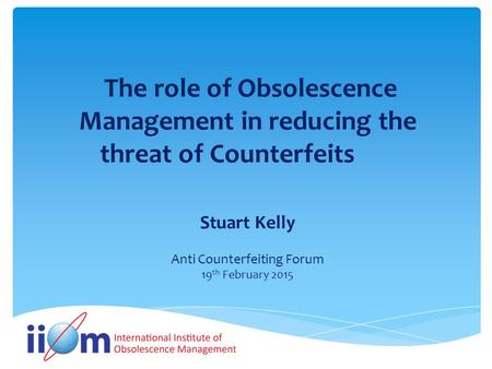 The role of Obsolescence Management in reducing the threat of Counterfeits Stuart Kelly Anti Counterfeiting Forum 19 th February 2015.