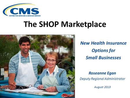 The SHOP Marketplace New Health Insurance Options for Small Businesses Roseanne Egan Deputy Regional Administrator August 2013.