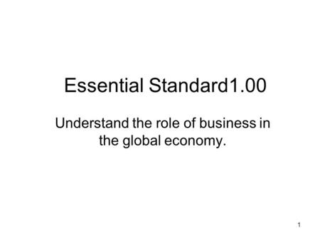 Essential Standard1.00 Understand the role of business in the global economy. 1.