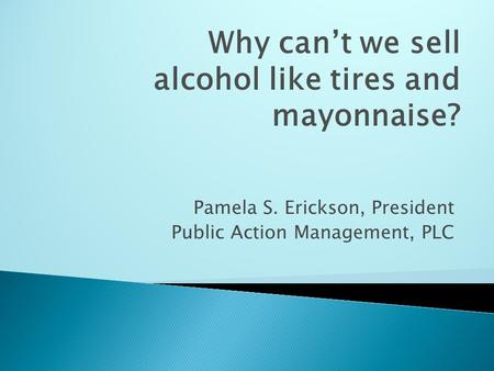 Pamela S. Erickson, President Public Action Management, PLC Why can't we sell alcohol like tires and mayonnaise?
