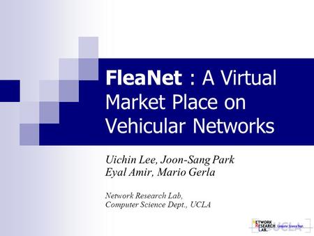 FleaNet : A Virtual Market Place on Vehicular Networks Uichin Lee, Joon-Sang Park Eyal Amir, Mario Gerla Network Research Lab, Computer Science Dept.,