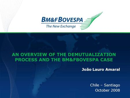 AN OVERVIEW OF THE DEMUTUALIZATION PROCESS AND THE BM&FBOVESPA CASE João Lauro Amaral Chile – Santiago October 2008.