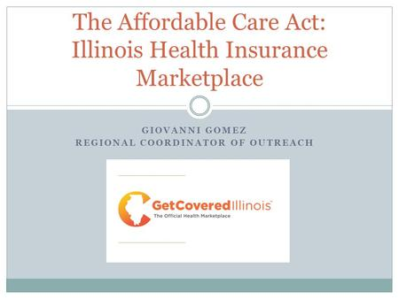 GIOVANNI GOMEZ REGIONAL COORDINATOR OF OUTREACH The Affordable Care Act: Illinois Health Insurance Marketplace.