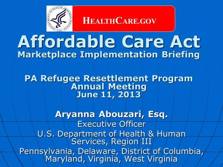 Affordable Care Act Marketplace Implementation Briefing PA Refugee Resettlement Program Annual Meeting June 11, 2013 H EALTH C ARE.GOV Aryanna Abouzari,