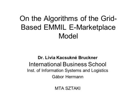 On the Algorithms of the Grid- Based EMMIL E-Marketplace Model Dr. Lívia Kacsukné Bruckner International Business School Inst. of Information Systems and.