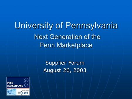 University of Pennsylvania Next Generation of the Penn Marketplace Supplier Forum August 26, 2003.