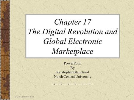 © 2005 Prentice Hall 17-1 Chapter 17 The Digital Revolution and Global Electronic Marketplace PowerPoint By Kristopher Blanchard North Central University.