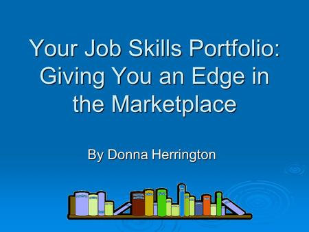 Your Job Skills Portfolio: Giving You an Edge in the Marketplace By Donna Herrington.