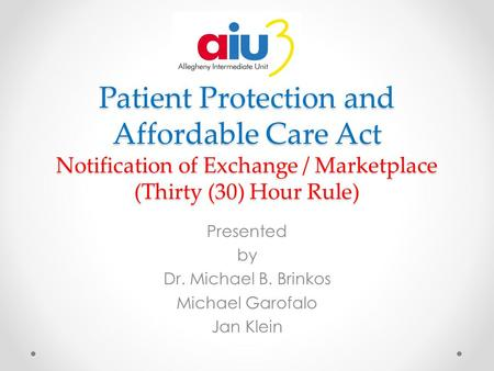Patient Protection and Affordable Care Act Notification of Exchange / Marketplace (Thirty (30) Hour Rule) Presented by Dr. Michael B. Brinkos Michael Garofalo.