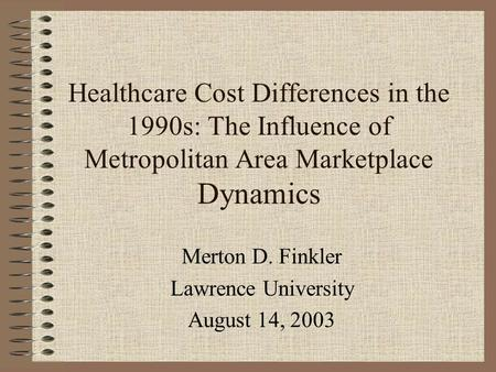 Healthcare Cost Differences in the 1990s: The Influence of Metropolitan Area Marketplace Dynamics Merton D. Finkler Lawrence University August 14, 2003.