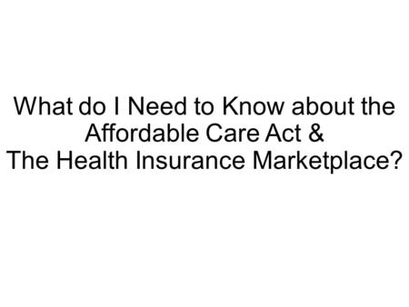 What do I Need to Know about the Affordable Care Act & The Health Insurance Marketplace?