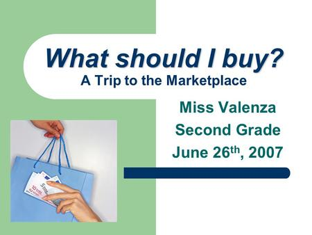 Miss Valenza Second Grade June 26 th, 2007 What should I buy? What should I buy? A Trip to the Marketplace.