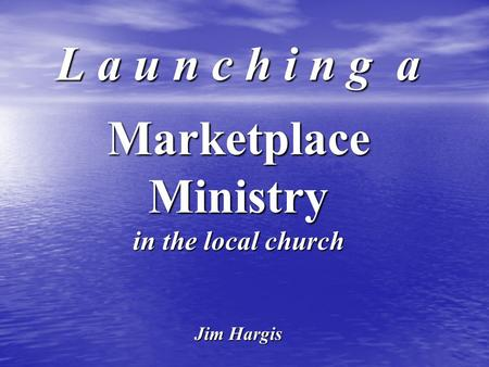 L a u n c h i n g a Marketplace Ministry in the local church Jim Hargis.