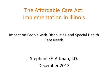 The Affordable Care Act: Implementation in Illinois Impact on People with Disabilities and Special Health Care Needs Stephanie F. Altman, J.D. December.
