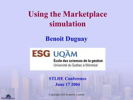 Copyright 2001 Ernest R. Cadotte Using the Marketplace simulation Benoit Duguay STLHE Conference June 17 2004.