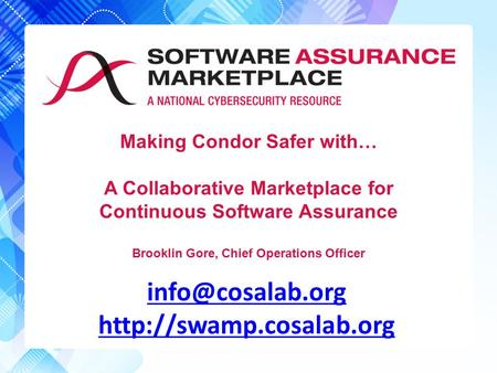 Making Condor Safer with… A Collaborative Marketplace for Continuous Software Assurance Brooklin Gore, Chief Operations Officer