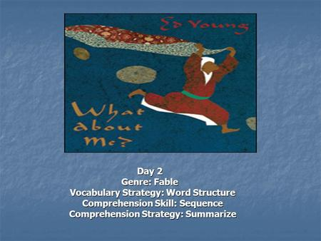 Day 2 Genre: Fable Vocabulary Strategy: Word Structure Vocabulary Strategy: Word Structure Comprehension Skill: Sequence Comprehension Skill: Sequence.