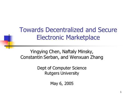 1 Towards Decentralized and Secure Electronic Marketplace Yingying Chen, Naftaly Minsky, Constantin Serban, and Wenxuan Zhang Dept of Computer Science.