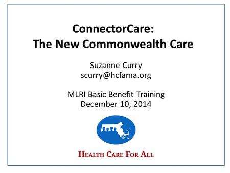 ConnectorCare: The New Commonwealth Care Suzanne Curry MLRI Basic Benefit Training December 10, 2014.
