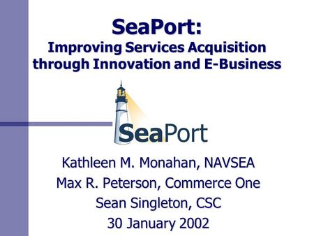 SeaPort: Improving Services Acquisition through Innovation and E-Business Kathleen M. Monahan, NAVSEA Max R. Peterson, Commerce One Sean Singleton, CSC.