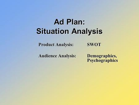 Product Analysis: SWOT Audience Analysis: Demographics, Psychographics Ad Plan: Situation Analysis.
