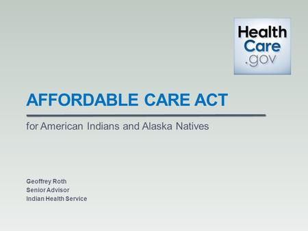 AFFORDABLE CARE ACT for American Indians and Alaska Natives Geoffrey Roth Senior Advisor Indian Health Service.