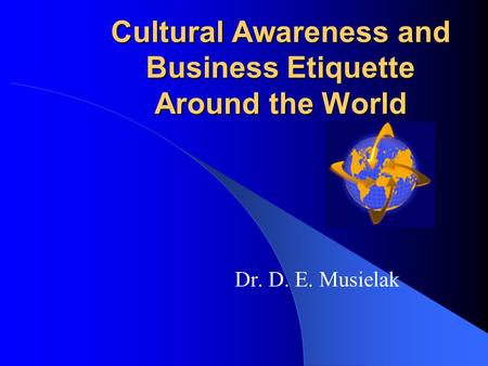 Cultural Awareness and Business Etiquette Around the World Dr. D. E. Musielak.