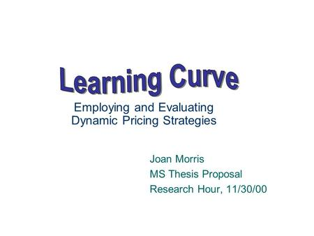 Employing and Evaluating Dynamic Pricing Strategies Joan Morris MS Thesis Proposal Research Hour, 11/30/00.