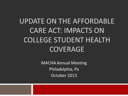 UPDATE ON THE AFFORDABLE CARE ACT: IMPACTS ON COLLEGE STUDENT HEALTH COVERAGE MACHA Annual Meeting Philadelphia, Pa October 2013.