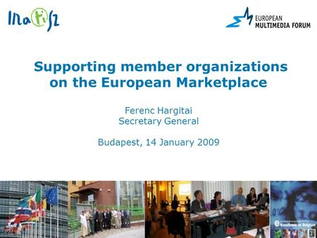 Supporting member organizations on the European Marketplace Ferenc Hargitai Secretary General Budapest, 14 January 2009.