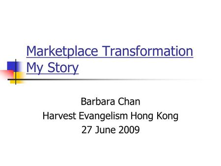 Marketplace Transformation My Story Barbara Chan Harvest Evangelism Hong Kong 27 June 2009.