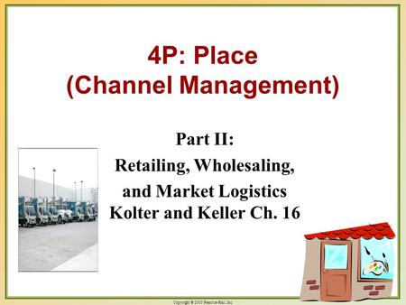 Copyright © 2003 Prentice-Hall, Inc. 18-1 4P: Place (Channel Management) Part II: Retailing, Wholesaling, and Market Logistics Kolter and Keller Ch. 16.