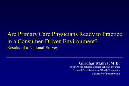 Are Primary Care Physicians Ready to Practice in a Consumer-Driven Environment? Results of a National Survey Giridhar Mallya, M.D. Robert Wood Johnson.