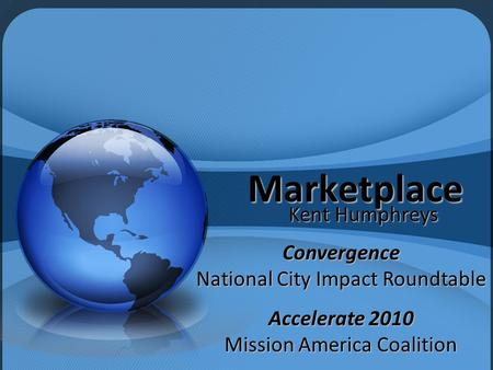 Marketplace Kent Humphreys Convergence National City Impact Roundtable Accelerate 2010 Mission America Coalition.