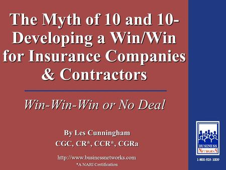 1:18 The Myth of 10 and 10- Developing a Win/Win for Insurance Companies & Contractors Win-Win-Win or No Deal By Les Cunningham CGC, CR*, CCR*, CGRa
