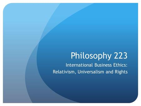 Philosophy 223 International Business Ethics: Relativism, Universalism and Rights.