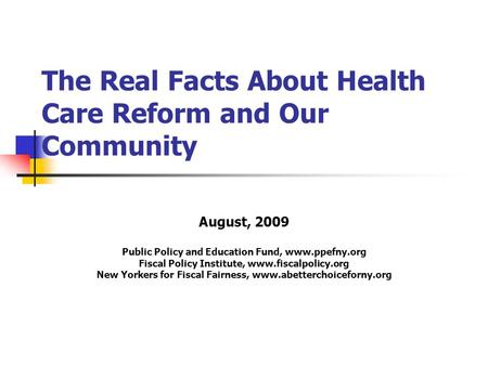 The Real Facts About Health Care Reform and Our Community August, 2009 Public Policy and Education Fund, www.ppefny.org Fiscal Policy Institute, www.fiscalpolicy.org.